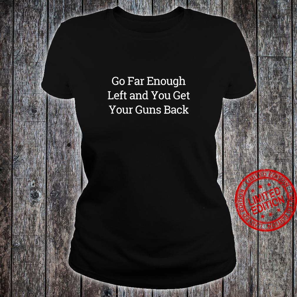Go Far Enough Left And You Get Your Guns Back Shirt ladies tee