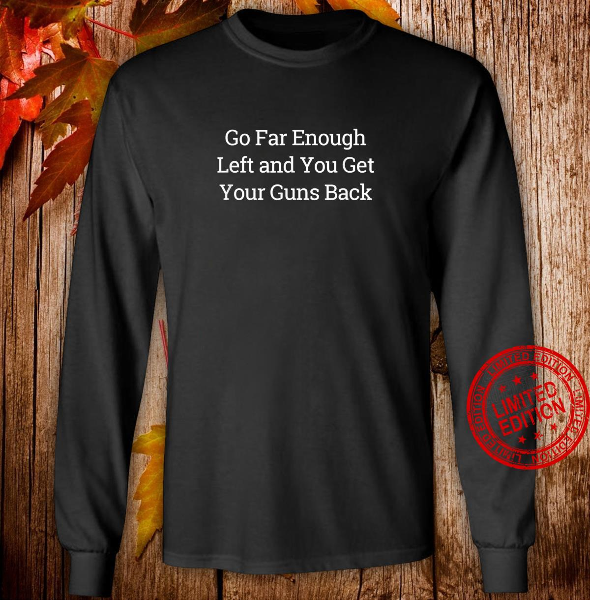 Go Far Enough Left And You Get Your Guns Back Shirt long sleeved