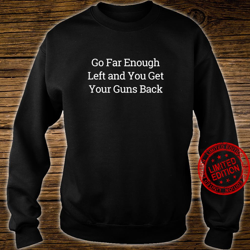 Go Far Enough Left And You Get Your Guns Back Shirt sweater